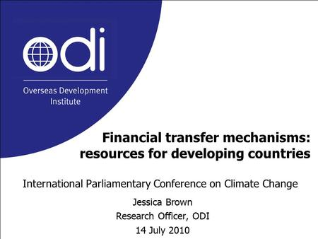 Financial transfer mechanisms: resources for developing countries International Parliamentary Conference on Climate Change Jessica Brown Research Officer,