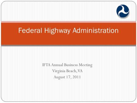 IFTA Annual Business Meeting Virginia Beach, VA August 17, 2011 Federal Highway Administration.