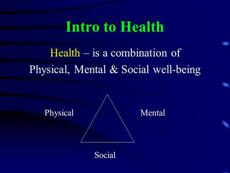 Intro to Health Health – is a combination of Physical, Mental & Social well-being PhysicalMental Social.