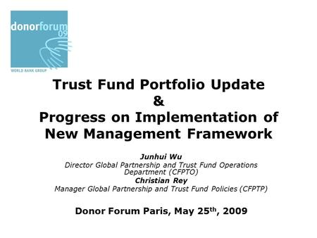 Trust Fund Portfolio Update & Progress on Implementation of New Management Framework Junhui Wu Director Global Partnership and Trust Fund Operations Department.