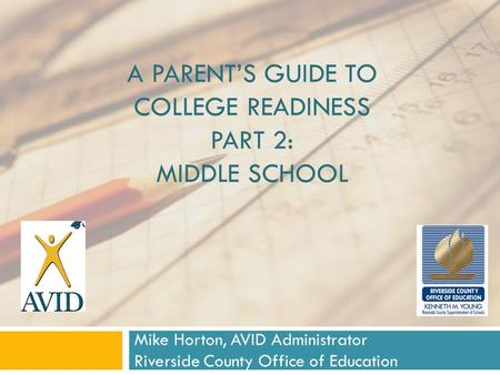 A PARENT'S GUIDE TO COLLEGE READINESS PART 2: MIDDLE SCHOOL Mike Horton, AVID Administrator Riverside County Office of Education.