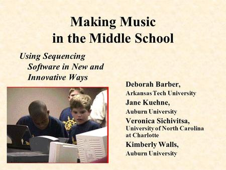 Making Music in the Middle School Using Sequencing Software in New and Innovative Ways Deborah Barber, Arkansas Tech University Jane Kuehne, Auburn University.