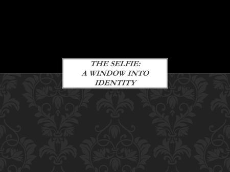 THE SELFIE: A WINDOW INTO IDENTITY. Selfie: a self-portrait photograph often taken with a digital handheld device TIME MagazineTIME Magazine noted the.