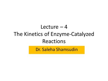 Lecture – 4 The Kinetics of Enzyme-Catalyzed Reactions Dr. Saleha Shamsudin.