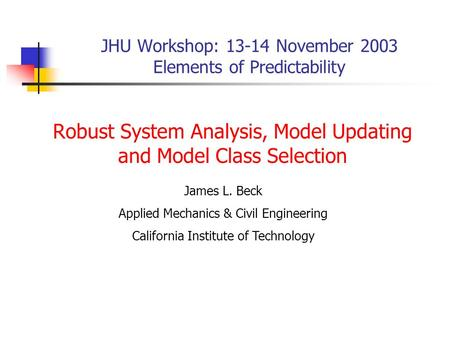 JHU Workshop: 13-14 November 2003 Elements of Predictability Robust System Analysis, Model Updating and Model Class Selection James L. Beck Applied Mechanics.