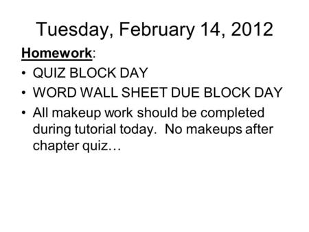 Tuesday, February 14, 2012 Homework: QUIZ BLOCK DAY WORD WALL SHEET DUE BLOCK DAY All makeup work should be completed during tutorial today. No makeups.