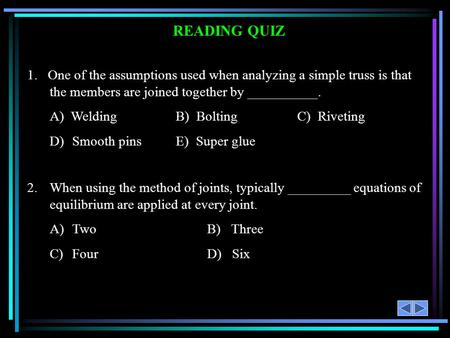 READING QUIZ 1. One of the assumptions used when analyzing a simple truss is that the members are joined together by __________. A) Welding B) BoltingC)