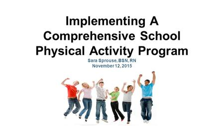 Implementing A Comprehensive School Physical Activity Program Sara Sprouse, BSN, RN November 12, 2015.
