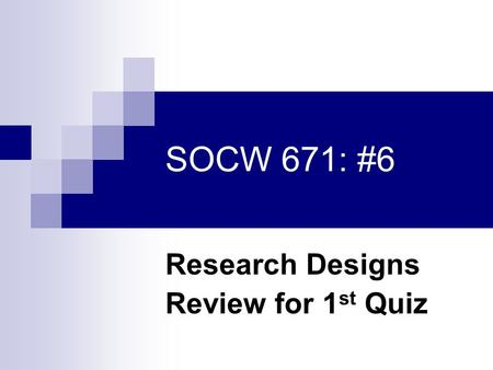 SOCW 671: #6 Research Designs Review for 1 st Quiz.