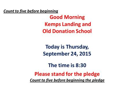 Count to five before beginning Good Morning Kemps Landing and Old Donation School Today is Thursday, September 24, 2015 The time is 8:30 Please stand for.