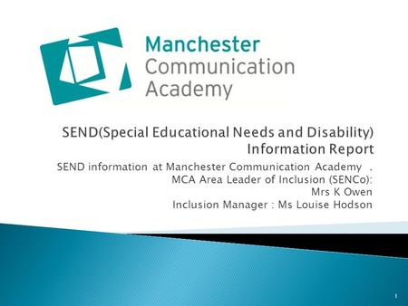 SEND information at Manchester Communication Academy. MCA Area Leader of Inclusion (SENCo): Mrs K Owen Inclusion Manager : Ms Louise Hodson 1.