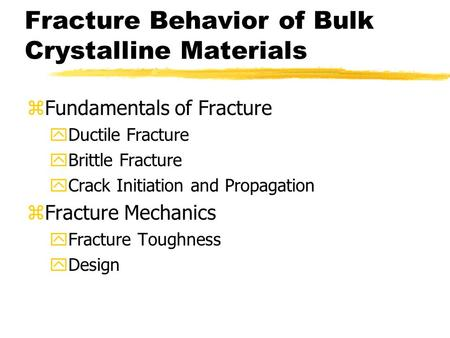 Fracture Behavior of Bulk Crystalline Materials zFundamentals of Fracture yDuctile Fracture yBrittle Fracture yCrack Initiation and Propagation zFracture.