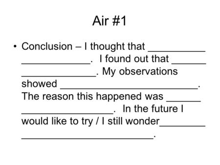 Air #1 Conclusion – I thought that __________ ____________. I found out that ______ _____________. My observations showed ________________________. The.