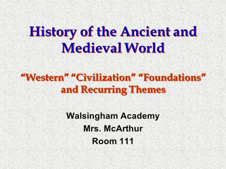 "History of the Ancient and Medieval World ""Western"" ""Civilization"" ""Foundations"" and Recurring Themes Walsingham Academy Mrs. McArthur Room 111."