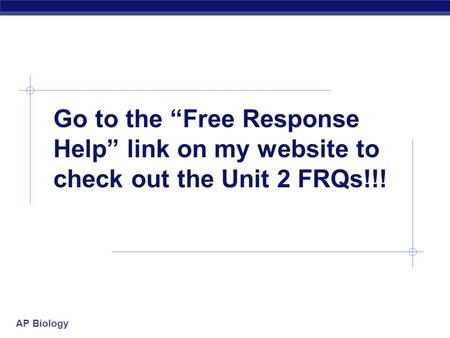 "AP Biology Go to the ""Free Response Help"" link on my website to check out the Unit 2 FRQs!!!"