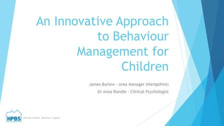 An Innovative Approach to Behaviour Management for Children James Barlow – Area Manager (Hampshire) Dr Anna Randle – Clinical Psychologist Hillcrest Positive.