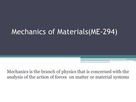 Mechanics of Materials(ME-294) Mechanics is the branch of physics that is concerned with the analysis of the action of forces on matter or material systems.