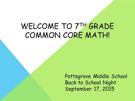 WELCOME TO 7 TH GRADE COMMON CORE MATH! Pottsgrove Middle School Back to School Night September 17, 2015.