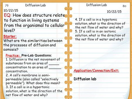 10/22/15 Starter: What are the similarities between the processes of diffusion and osmosis? 10/22/15 Diffusion Lab Application/Connection/Exit: Diffusion.