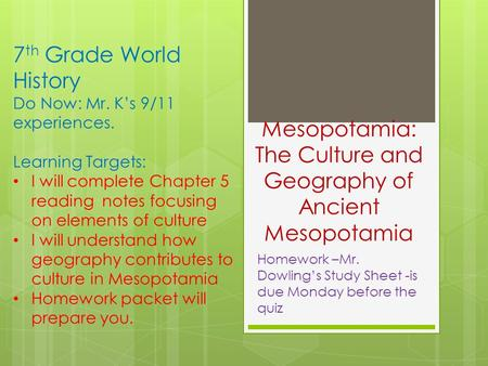 Mesopotamia: The Culture and Geography of Ancient Mesopotamia Homework –Mr. Dowling's Study Sheet -is due Monday before the quiz 7 th Grade World History.