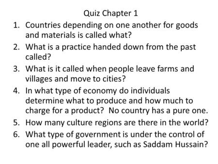 Quiz Chapter 1 1.Countries depending on one another for goods and materials is called what? 2.What is a practice handed down from the past called? 3.What.