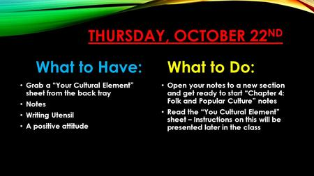 "THURSDAY, OCTOBER 22 ND What to Have: Grab a ""Your Cultural Element"" sheet from the back tray Notes Writing Utensil A positive attitude What to Do: Open."