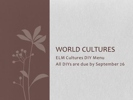 ELM Cultures DIY Menu All DIYs are due by September 26 WORLD CULTURES.