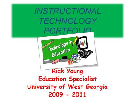 INSTRUCTIONAL TECHNOLOGY PORTFOLIO Rick Young Education Specialist University of West Georgia 2009 - 2011.