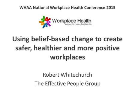 WHAA National Workplace Health Conference 2015 Using belief-based change to create safer, healthier and more positive workplaces Robert Whitechurch The.