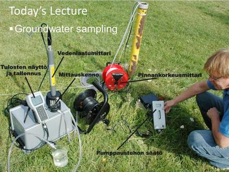 Today's Lecture  Groundwater sampling. Announcements  Lecture  today: groundwater sampling  Thursday: HAZWOP – quiz (Bruce)  Lab  Lab 1: Phase I.