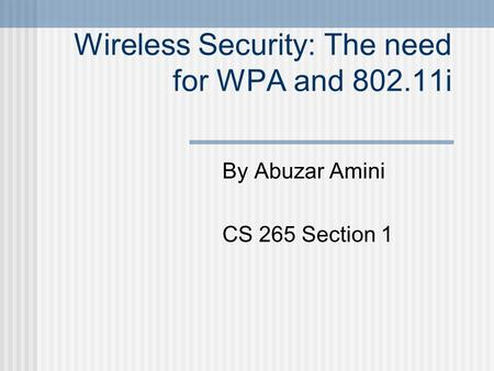 Wireless Security: The need for WPA and 802.11i By Abuzar Amini CS 265 Section 1.