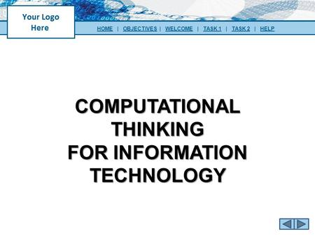 COMPUTATIONAL THINKING FOR INFORMATION TECHNOLOGY HOMEHOME | OBJECTIVES | WELCOME | TASK 1 | TASK 2 | HELPOBJECTIVESWELCOMETASK 1TASK 2HELP.