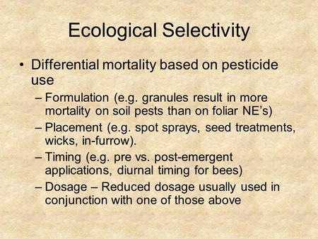 Ecological Selectivity Differential mortality based on pesticide use –Formulation (e.g. granules result in more mortality on soil pests than on foliar.