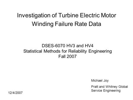 Investigation of Turbine Electric Motor Winding Failure Rate Data DSES-6070 HV3 and HV4 Statistical Methods for Reliability Engineering Fall 2007 Michael.