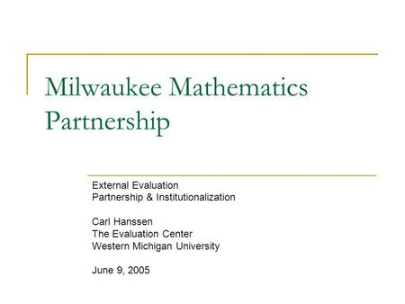 Milwaukee Mathematics Partnership External Evaluation Partnership & Institutionalization Carl Hanssen The Evaluation Center Western Michigan University.