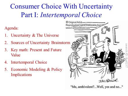 Consumer Choice With Uncertainty Part I: Intertemporal Choice Agenda: 1.Uncertainty & The Universe 2.Sources of Uncertainty Brainstorm 3.Key math: Present.