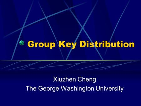 Group Key Distribution Xiuzhen Cheng The George Washington University.