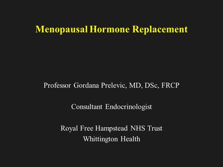 Menopausal Hormone Replacement Professor Gordana Prelevic, MD, DSc, FRCP Consultant Endocrinologist Royal Free Hampstead NHS Trust Whittington Health.