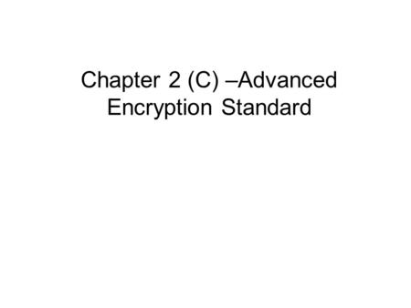 Chapter 2 (C) –Advanced Encryption Standard. Origins clearly a replacement for DES was needed –have theoretical attacks that can break it –have demonstrated.