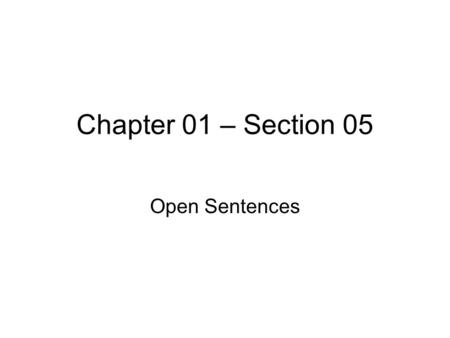 Chapter 01 – Section 05 Open Sentences. © William James Calhoun To solve open sentences by performing arithmetic operations. open sentence - a mathematical.