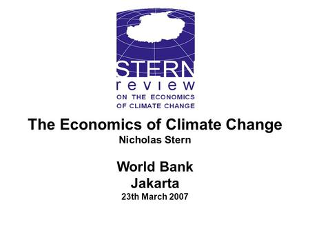 The Economics of Climate Change Nicholas Stern World Bank Jakarta 23th March 2007.