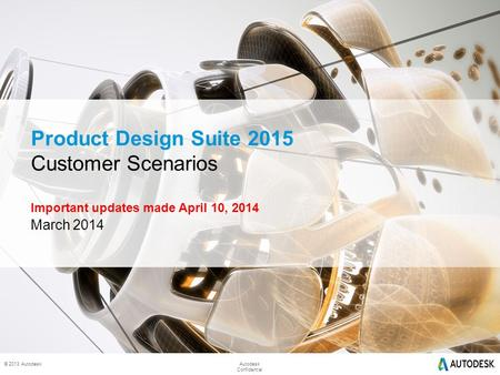 © 2014 Autodesk © 2013 AutodeskAutodesk Confidential Product Design Suite 2015 Customer Scenarios Important updates made April 10, 2014 March 2014.