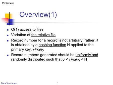 Data Structures1 Overview(1) O(1) access to files Variation of the relative file Record number for a record is not arbitrary; rather, it is obtained by.