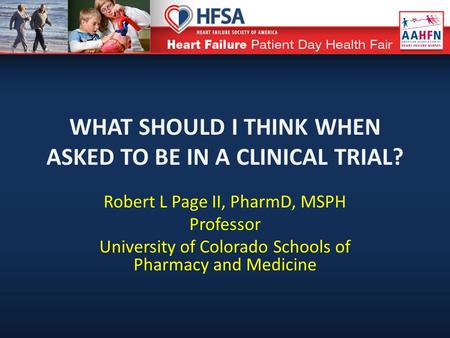 WHAT SHOULD I THINK WHEN ASKED TO BE IN A CLINICAL TRIAL? Robert L Page II, PharmD, MSPH Professor University of Colorado Schools of Pharmacy and Medicine.