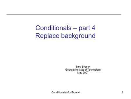 Conditionals-Mod8-part41 Conditionals – part 4 Replace background Barb Ericson Georgia Institute of Technology May 2007.