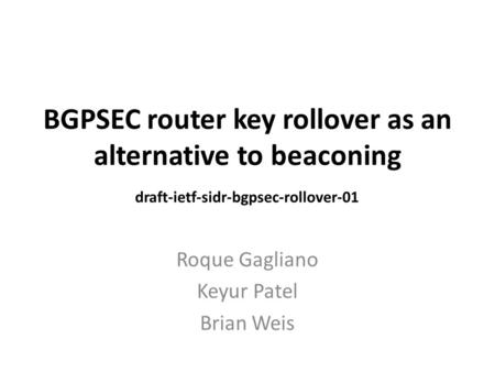 BGPSEC router key rollover as an alternative to beaconing Roque Gagliano Keyur Patel Brian Weis draft-ietf-sidr-bgpsec-rollover-01.