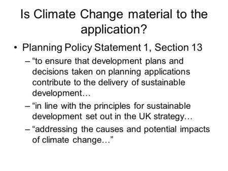 "Is Climate Change material to the application? Planning Policy Statement 1, Section 13 –""to ensure that development plans and decisions taken on planning."