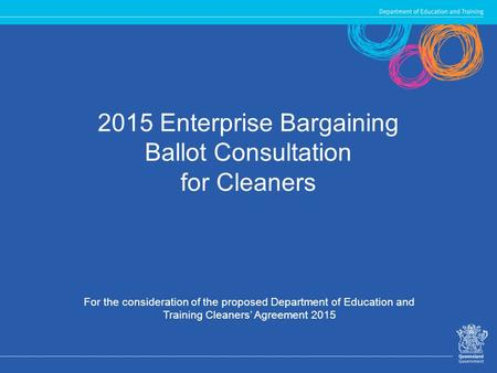 2015 Enterprise Bargaining Ballot Consultation for Cleaners For the consideration of the proposed Department of Education and Training Cleaners' Agreement.