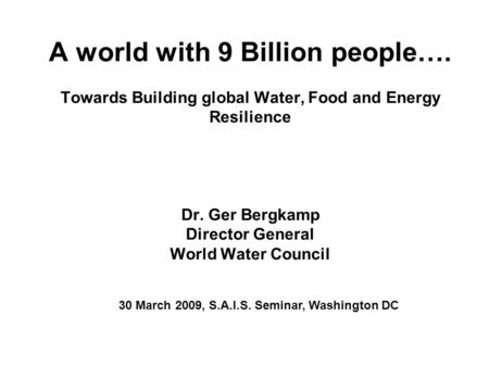 A world with 9 Billion people…. Towards Building global Water, Food and Energy Resilience Dr. Ger Bergkamp Director General World Water Council 30 March.