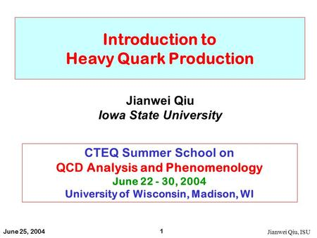 June 25, 2004 Jianwei Qiu, ISU 1 Introduction to Heavy Quark Production Jianwei Qiu Iowa State University CTEQ Summer School on QCD Analysis and Phenomenology.